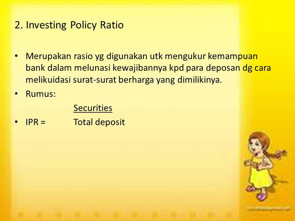 2. Investing Policy Ratio Merupakan rasio yg digunakan utk mengukur kemampuan bank dalam melunasi kewajibannya kpd para deposan dg cara melikuidasi su