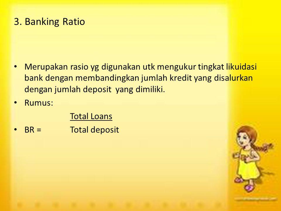 3. Banking Ratio Merupakan rasio yg digunakan utk mengukur tingkat likuidasi bank dengan membandingkan jumlah kredit yang disalurkan dengan jumlah dep