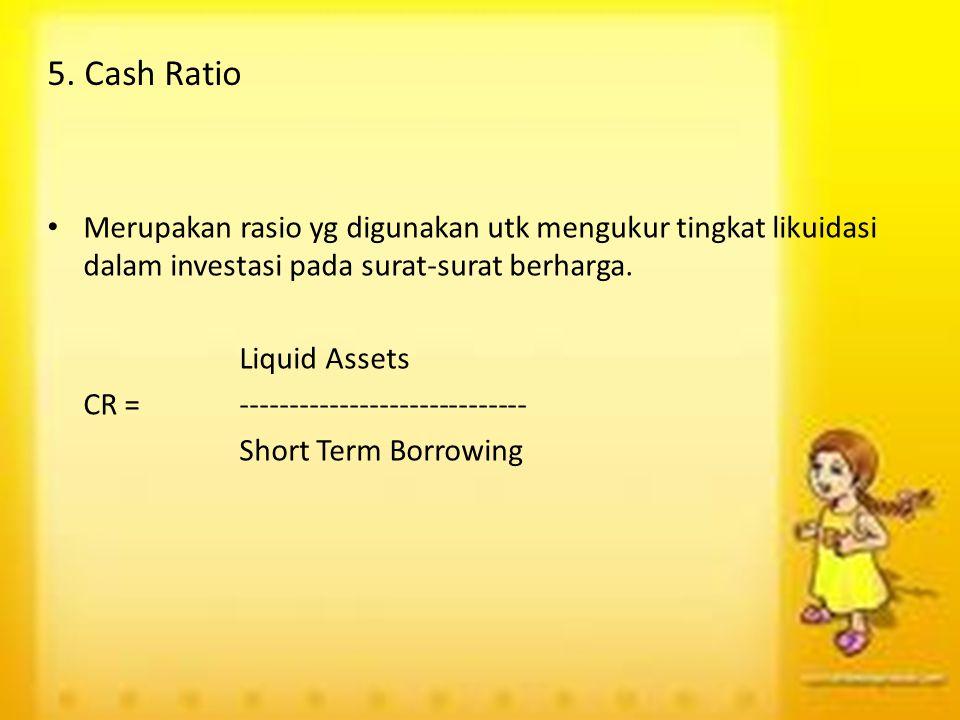5. Cash Ratio Merupakan rasio yg digunakan utk mengukur tingkat likuidasi dalam investasi pada surat-surat berharga. Liquid Assets CR =---------------