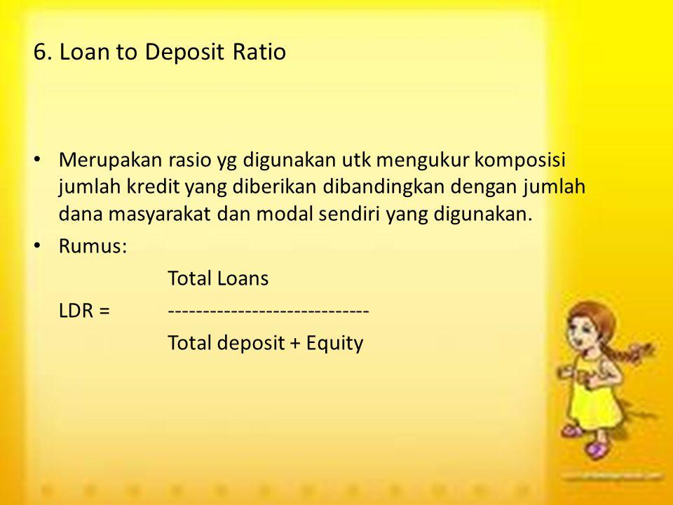 6. Loan to Deposit Ratio Merupakan rasio yg digunakan utk mengukur komposisi jumlah kredit yang diberikan dibandingkan dengan jumlah dana masyarakat d