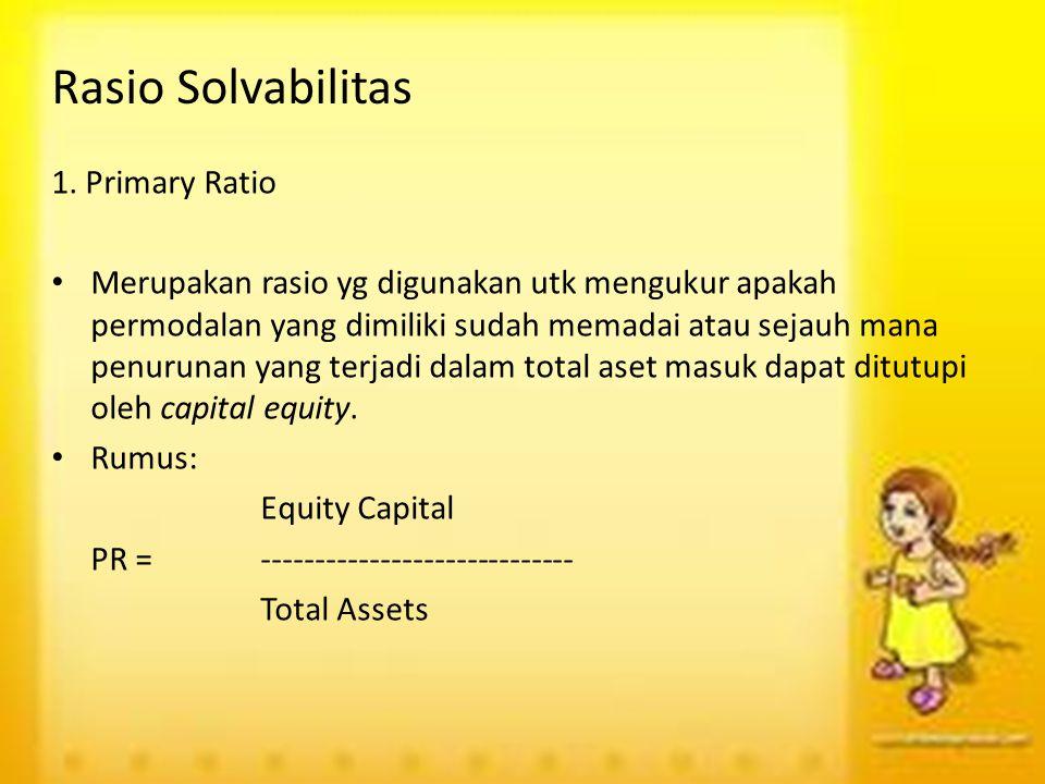Rasio Solvabilitas 1. Primary Ratio Merupakan rasio yg digunakan utk mengukur apakah permodalan yang dimiliki sudah memadai atau sejauh mana penurunan