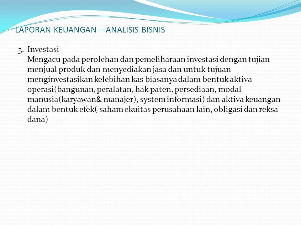 LAPORAN KEUANGAN – ANALISIS BISNIS 3. Investasi Mengacu pada perolehan dan pemeliharaan investasi dengan tujian menjual produk dan menyediakan jasa da