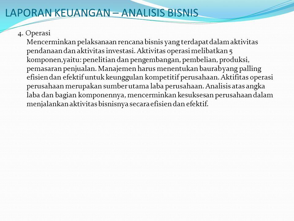 LAPORAN KEUANGAN – ANALISIS BISNIS 4. Operasi Mencerminkan pelaksanaan rencana bisnis yang terdapat dalam aktivitas pendanaan dan aktivitas investasi.