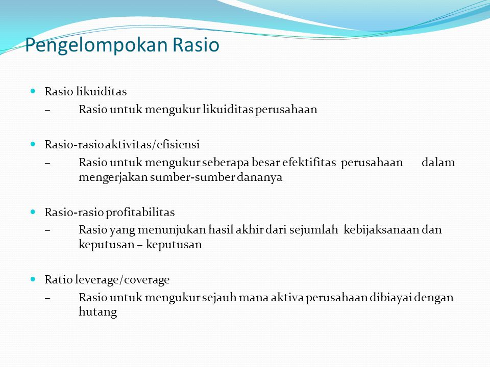 Pengelompokan Rasio Rasio likuiditas – Rasio untuk mengukur likuiditas perusahaan Rasio-rasio aktivitas/efisiensi – Rasio untuk mengukur seberapa besa