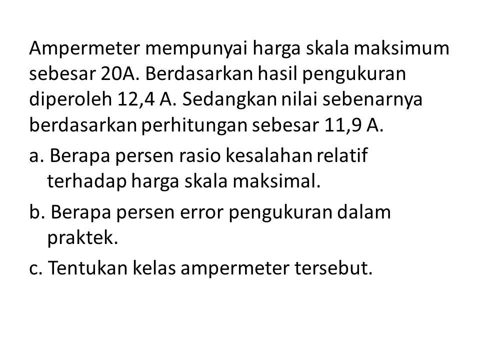 Ampermeter mempunyai harga skala maksimum sebesar 20A. Berdasarkan hasil pengukuran diperoleh 12,4 A. Sedangkan nilai sebenarnya berdasarkan perhitung