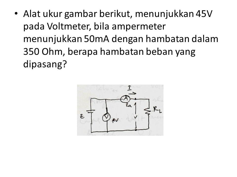 Alat ukur gambar berikut, menunjukkan 45V pada Voltmeter, bila ampermeter menunjukkan 50mA dengan hambatan dalam 350 Ohm, berapa hambatan beban yang d