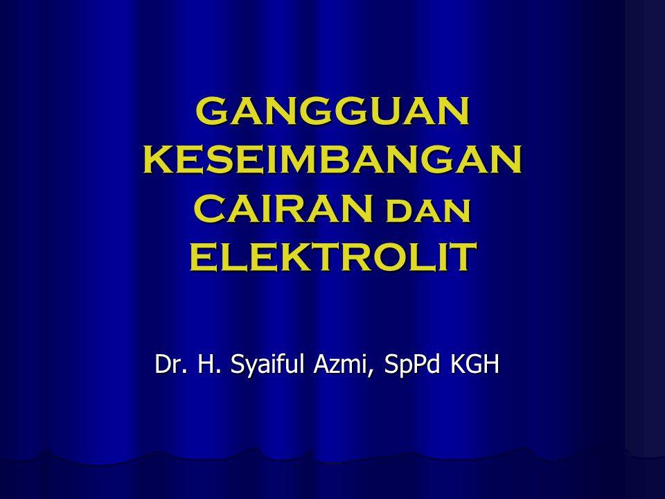 GANGGUAN KESEIMBANGAN CAIRAN dan ELEKTROLIT Dr. H. Syaiful Azmi, SpPd KGH