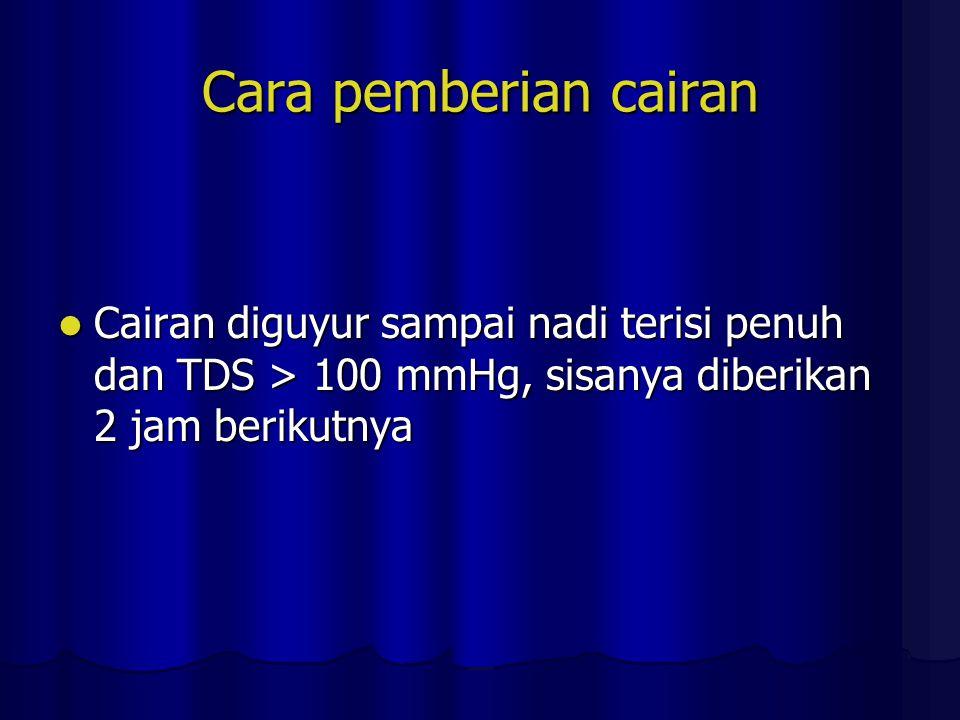Cara pemberian cairan Cairan diguyur sampai nadi terisi penuh dan TDS > 100 mmHg, sisanya diberikan 2 jam berikutnya Cairan diguyur sampai nadi terisi