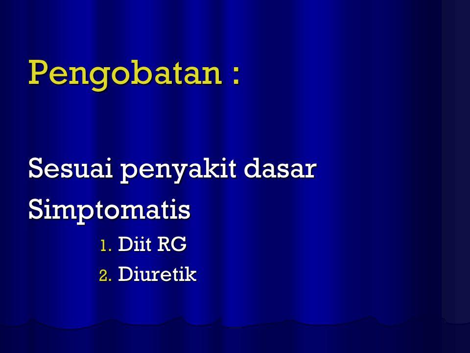 Pengobatan : Sesuai penyakit dasar Simptomatis 1. Diit RG 2. Diuretik