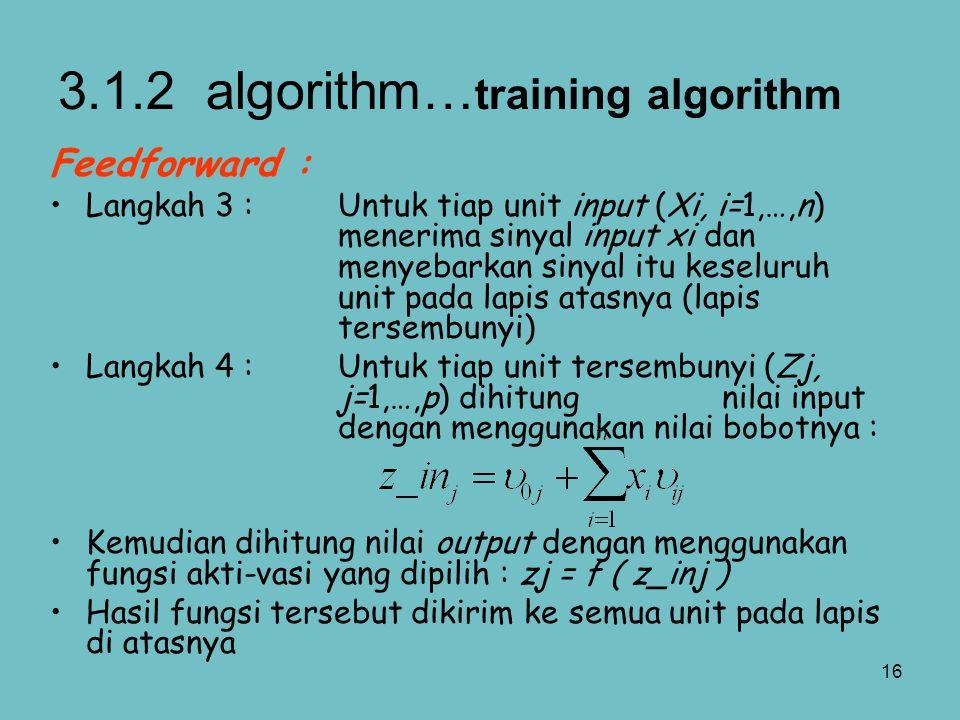16 Feedforward : Langkah 3 :Untuk tiap unit input (Xi, i=1,…,n) menerima sinyal input xi dan menyebarkan sinyal itu keseluruh unit pada lapis atasnya