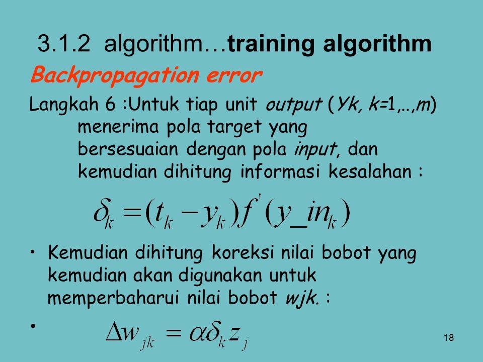 18 Backpropagation error Langkah 6 :Untuk tiap unit output (Yk, k=1,..,m) menerima pola target yang bersesuaian dengan pola input, dan kemudian dihitu