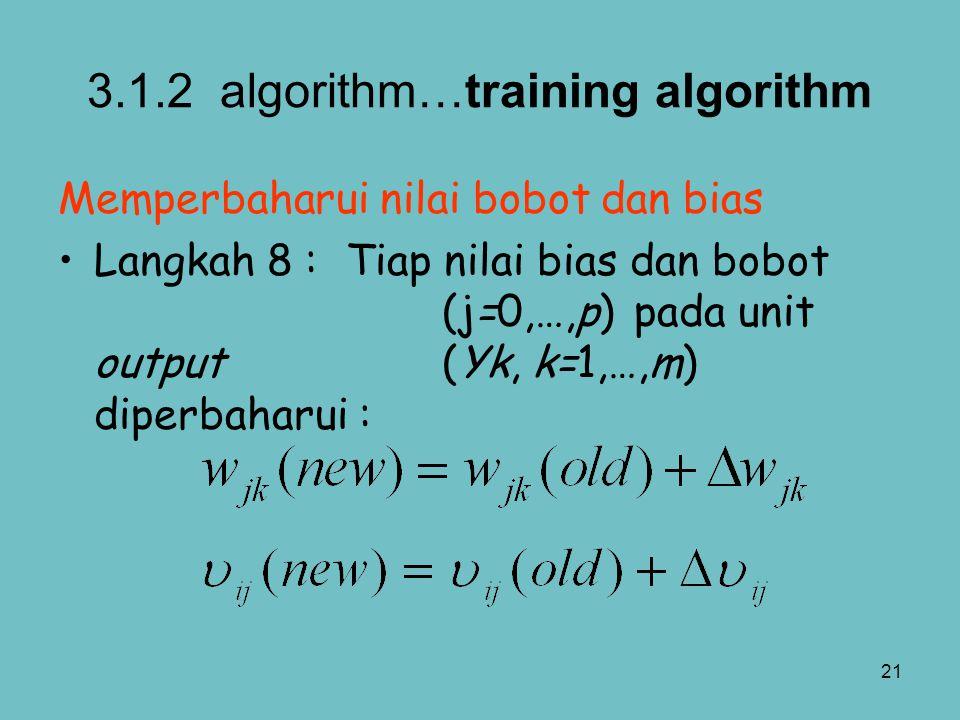 21 3.1.2 algorithm…training algorithm Memperbaharui nilai bobot dan bias Langkah 8 :Tiap nilai bias dan bobot (j=0,…,p) pada unit output (Yk, k=1,…,m)