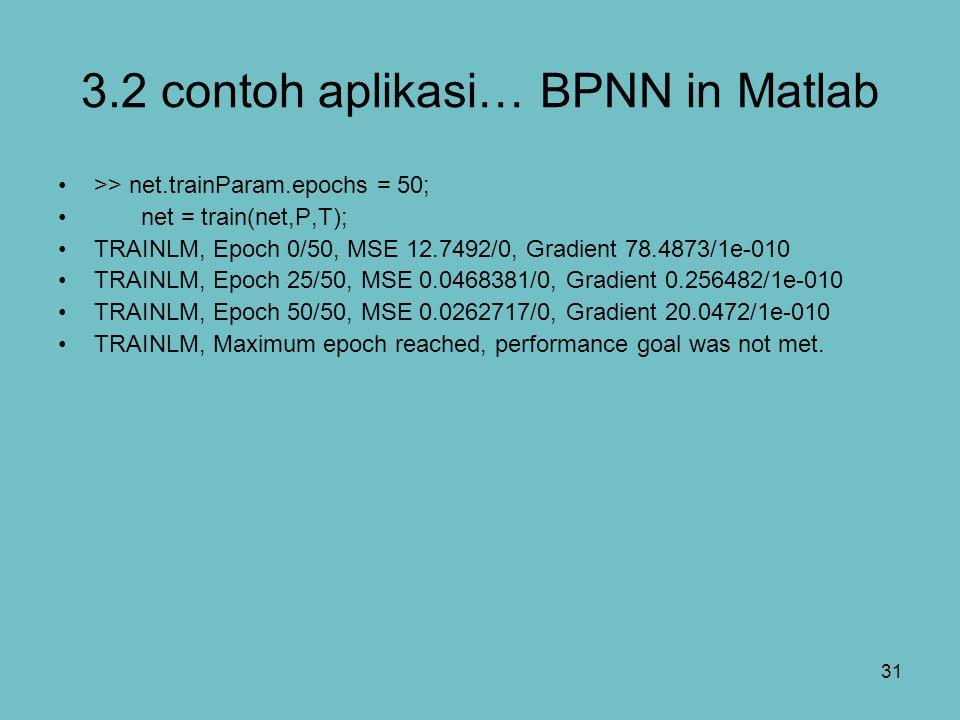 31 3.2 contoh aplikasi… BPNN in Matlab >> net.trainParam.epochs = 50; net = train(net,P,T); TRAINLM, Epoch 0/50, MSE 12.7492/0, Gradient 78.4873/1e-01