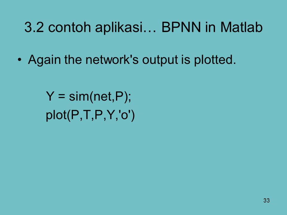 33 3.2 contoh aplikasi… BPNN in Matlab Again the network's output is plotted. Y = sim(net,P); plot(P,T,P,Y,'o')
