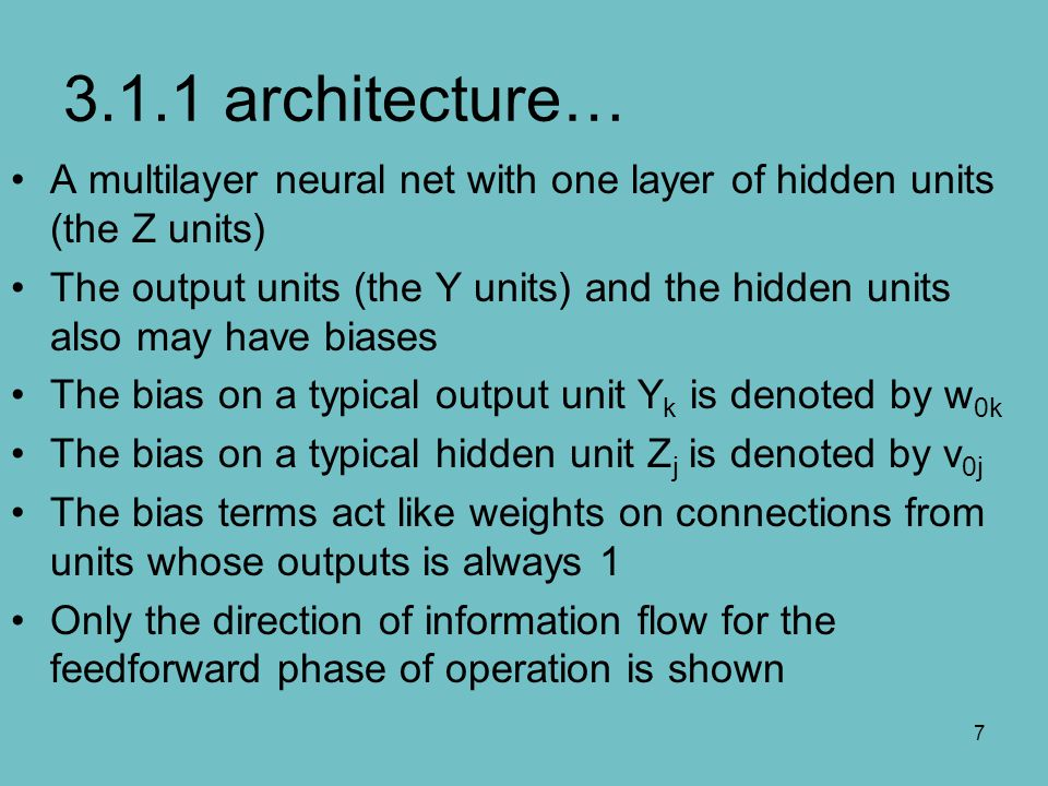 7 3.1.1 architecture… A multilayer neural net with one layer of hidden units (the Z units) The output units (the Y units) and the hidden units also ma