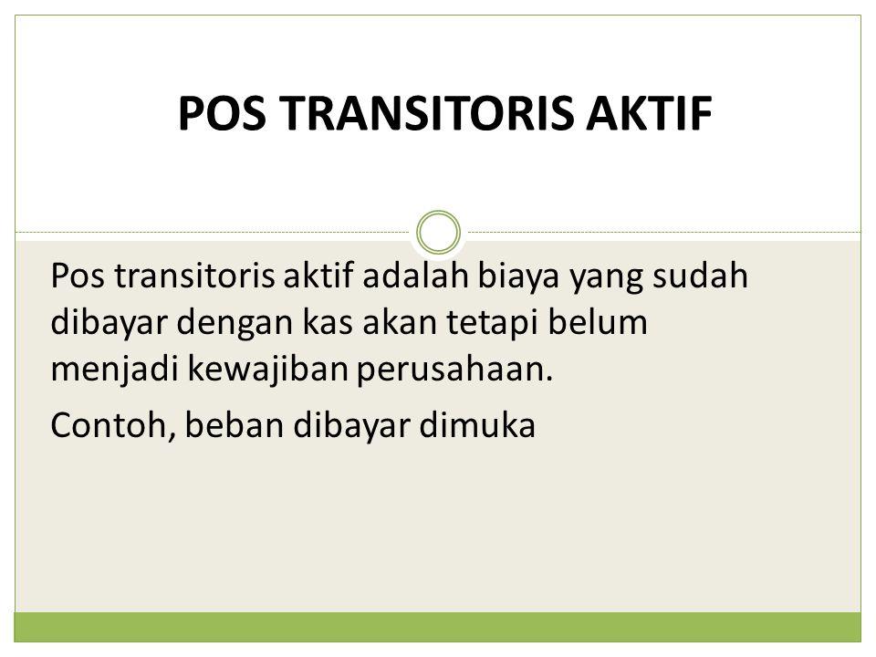 POS TRANSITORIS AKTIF Pos transitoris aktif adalah biaya yang sudah dibayar dengan kas akan tetapi belum menjadi kewajiban perusahaan. Contoh, beban d
