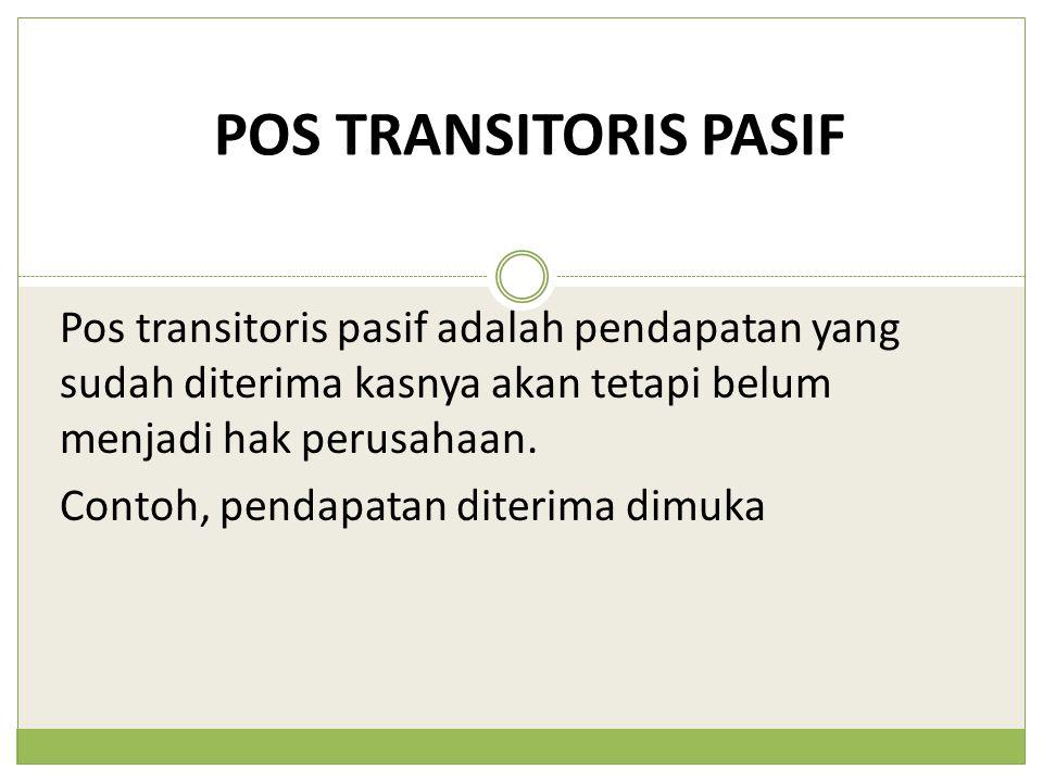 POS TRANSITORIS PASIF Pos transitoris pasif adalah pendapatan yang sudah diterima kasnya akan tetapi belum menjadi hak perusahaan. Contoh, pendapatan