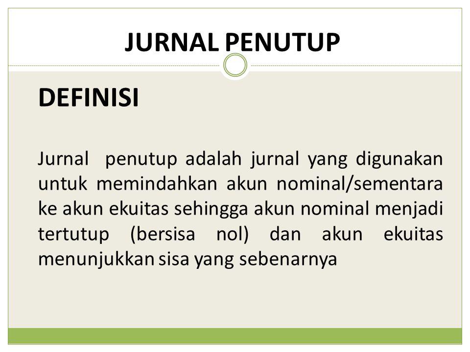 JURNAL PENUTUP Jurnal penutup adalah jurnal yang digunakan untuk memindahkan akun nominal/sementara ke akun ekuitas sehingga akun nominal menjadi tert