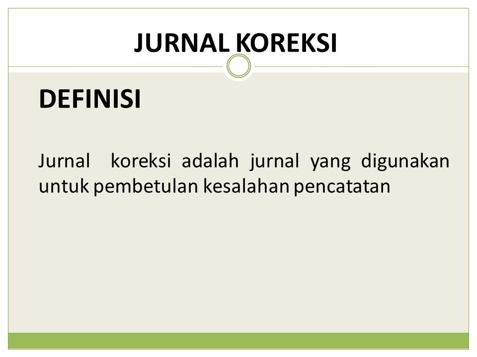 JURNAL KOREKSI Jurnal koreksi adalah jurnal yang digunakan untuk pembetulan kesalahan pencatatan DEFINISI