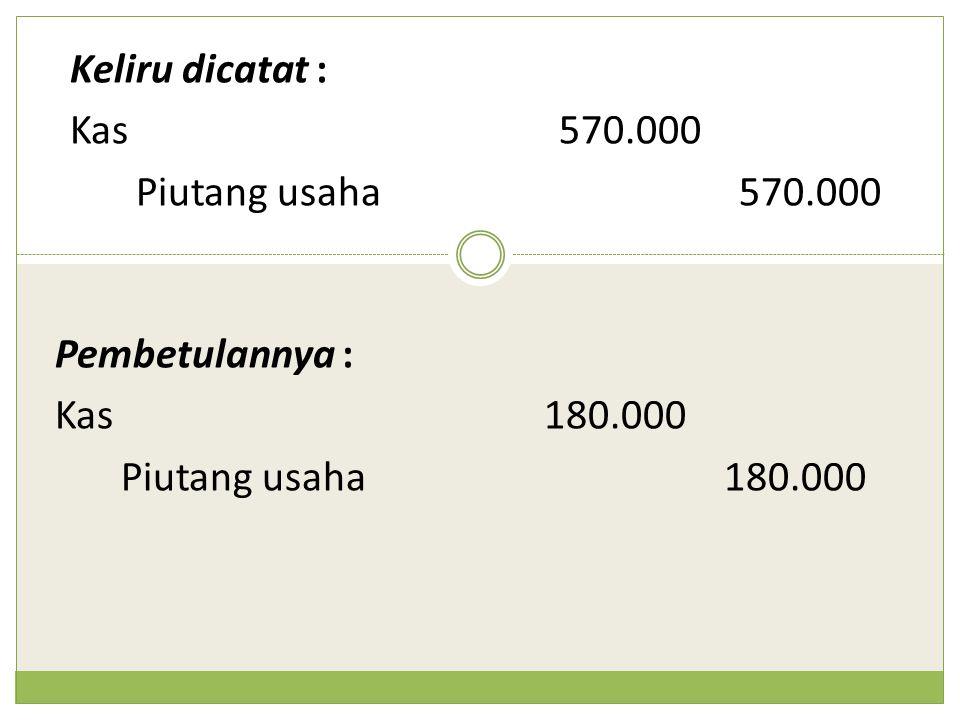 Keliru dicatat : Kas570.000 Piutang usaha570.000 Pembetulannya : Kas180.000 Piutang usaha180.000