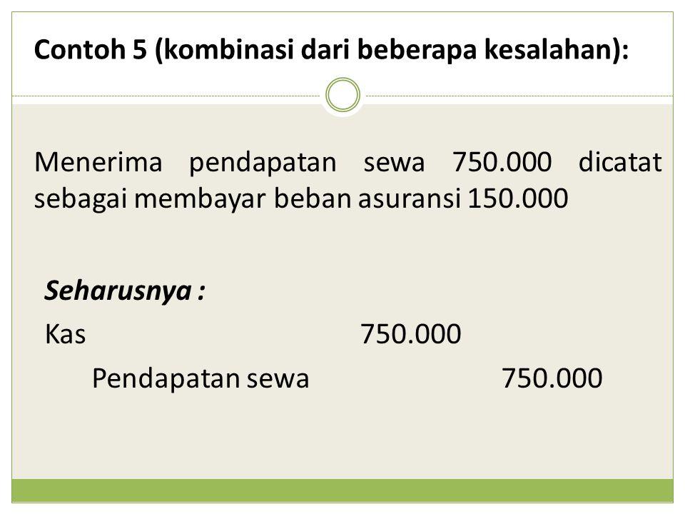 Menerima pendapatan sewa 750.000 dicatat sebagai membayar beban asuransi 150.000 Contoh 5 (kombinasi dari beberapa kesalahan): Seharusnya : Kas 750.00