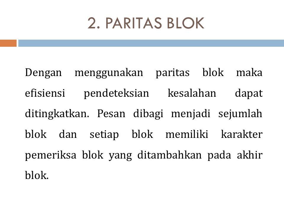 2. PARITAS BLOK Dengan menggunakan paritas blok maka efisiensi pendeteksian kesalahan dapat ditingkatkan. Pesan dibagi menjadi sejumlah blok dan setia