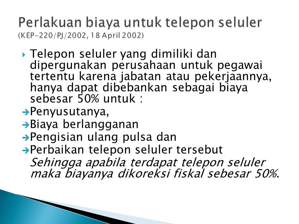  Telepon seluler yang dimiliki dan dipergunakan perusahaan untuk pegawai tertentu karena jabatan atau pekerjaannya, hanya dapat dibebankan sebagai biaya sebesar 50% untuk :  Penyusutanya,  Biaya berlangganan  Pengisian ulang pulsa dan  Perbaikan telepon seluler tersebut Sehingga apabila terdapat telepon seluler maka biayanya dikoreksi fiskal sebesar 50%.
