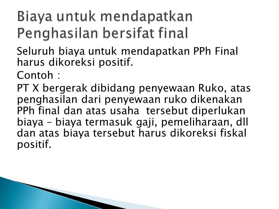 Seluruh biaya untuk mendapatkan PPh Final harus dikoreksi positif.