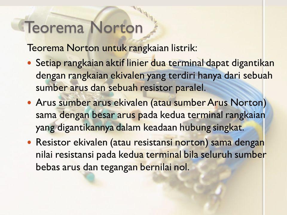 Teorema Norton Teorema Norton untuk rangkaian listrik: Setiap rangkaian aktif linier dua terminal dapat digantikan dengan rangkaian ekivalen yang terd