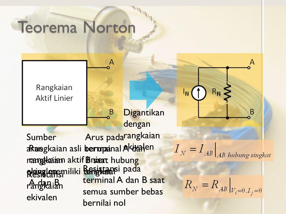 Teorema Norton Rangkaian asli berupa rangkaian aktif linier yang memiliki terminal A dan B Digantikan dengan rangkaian ekivalen Sumber arus rangkaian