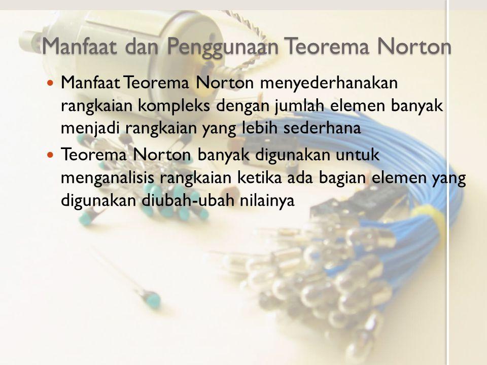 Manfaat dan Penggunaan Teorema Norton Manfaat Teorema Norton menyederhanakan rangkaian kompleks dengan jumlah elemen banyak menjadi rangkaian yang leb
