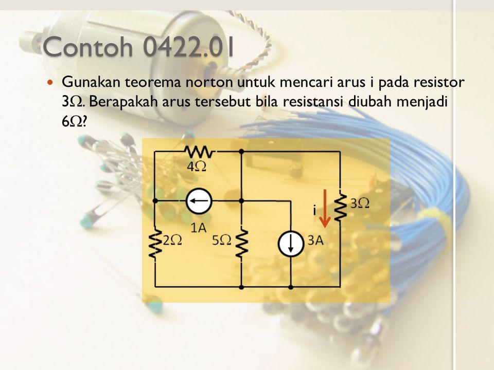 Contoh 0422.01 Gunakan teorema norton untuk mencari arus i pada resistor 3 . Berapakah arus tersebut bila resistansi diubah menjadi 6  ? i