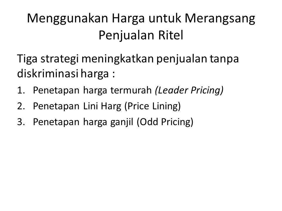 Menggunakan Harga untuk Merangsang Penjualan Ritel Tiga strategi meningkatkan penjualan tanpa diskriminasi harga : 1.Penetapan harga termurah (Leader Pricing) 2.Penetapan Lini Harg (Price Lining) 3.Penetapan harga ganjil (Odd Pricing)