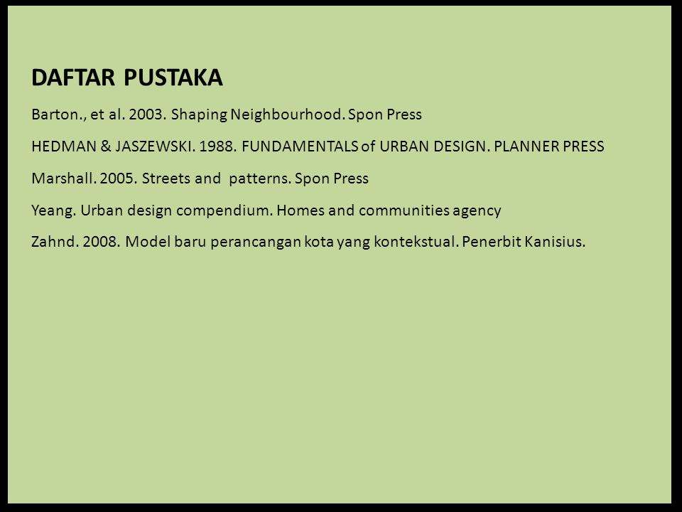 DAFTAR PUSTAKA Barton., et al. 2003. Shaping Neighbourhood. Spon Press HEDMAN & JASZEWSKI. 1988. FUNDAMENTALS of URBAN DESIGN. PLANNER PRESS Marshall.
