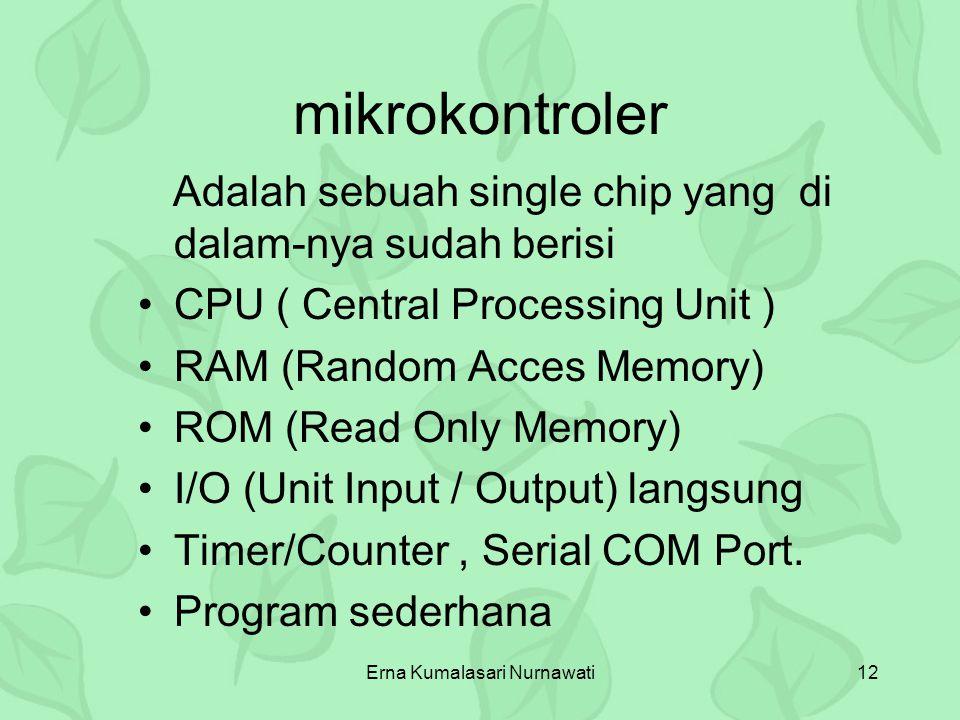 Erna Kumalasari Nurnawati12 mikrokontroler Adalah sebuah single chip yang di dalam-nya sudah berisi CPU ( Central Processing Unit ) RAM (Random Acces