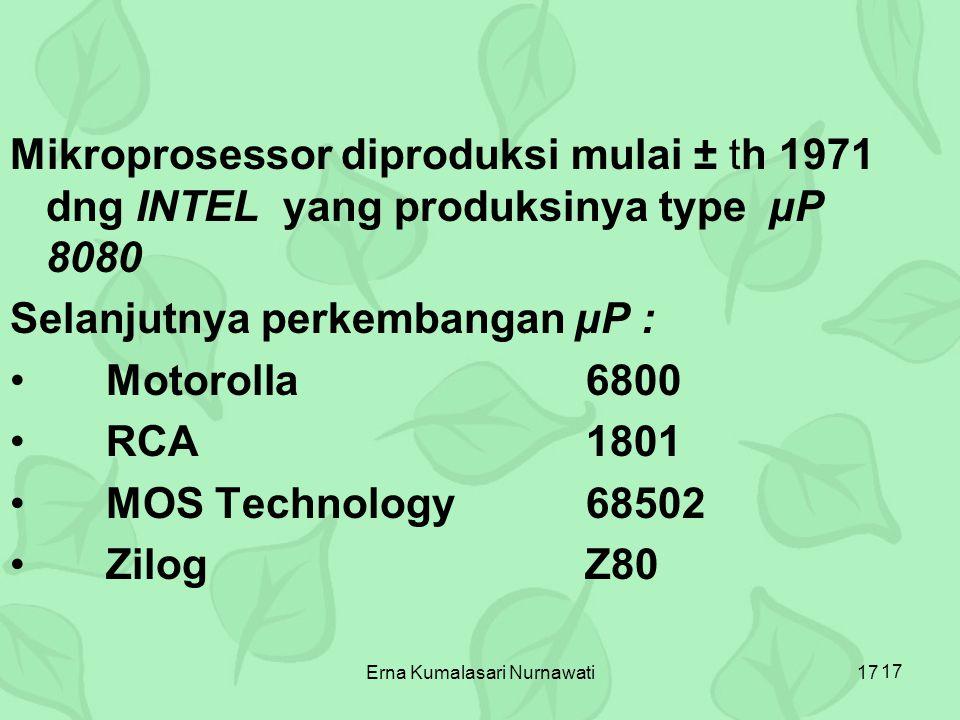 Erna Kumalasari Nurnawati17 Mikroprosessor diproduksi mulai ± th 1971 dng INTEL yang produksinya type µP 8080 Selanjutnya perkembangan µP : Motorolla6