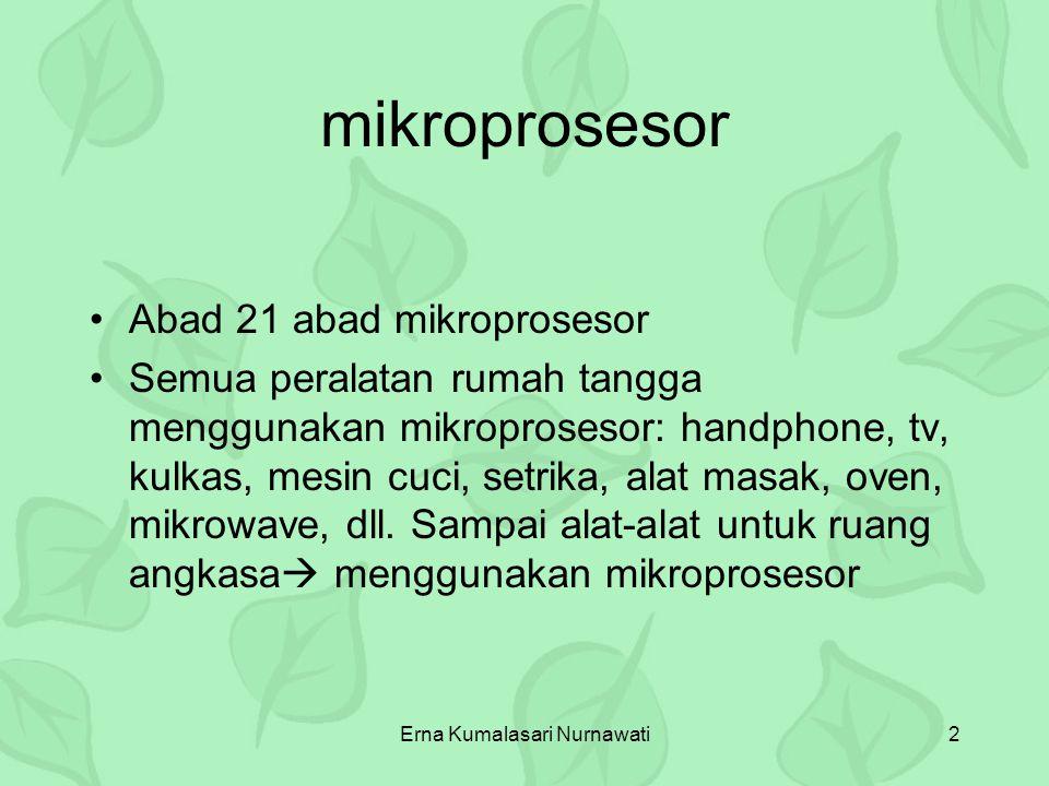 Erna Kumalasari Nurnawati2 mikroprosesor Abad 21 abad mikroprosesor Semua peralatan rumah tangga menggunakan mikroprosesor: handphone, tv, kulkas, mes