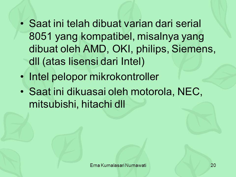 Erna Kumalasari Nurnawati20 Saat ini telah dibuat varian dari serial 8051 yang kompatibel, misalnya yang dibuat oleh AMD, OKI, philips, Siemens, dll (