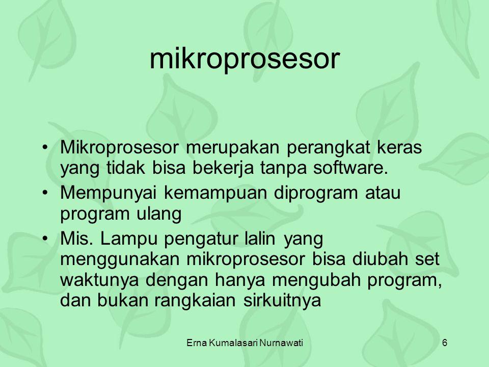 Erna Kumalasari Nurnawati6 mikroprosesor Mikroprosesor merupakan perangkat keras yang tidak bisa bekerja tanpa software. Mempunyai kemampuan diprogram