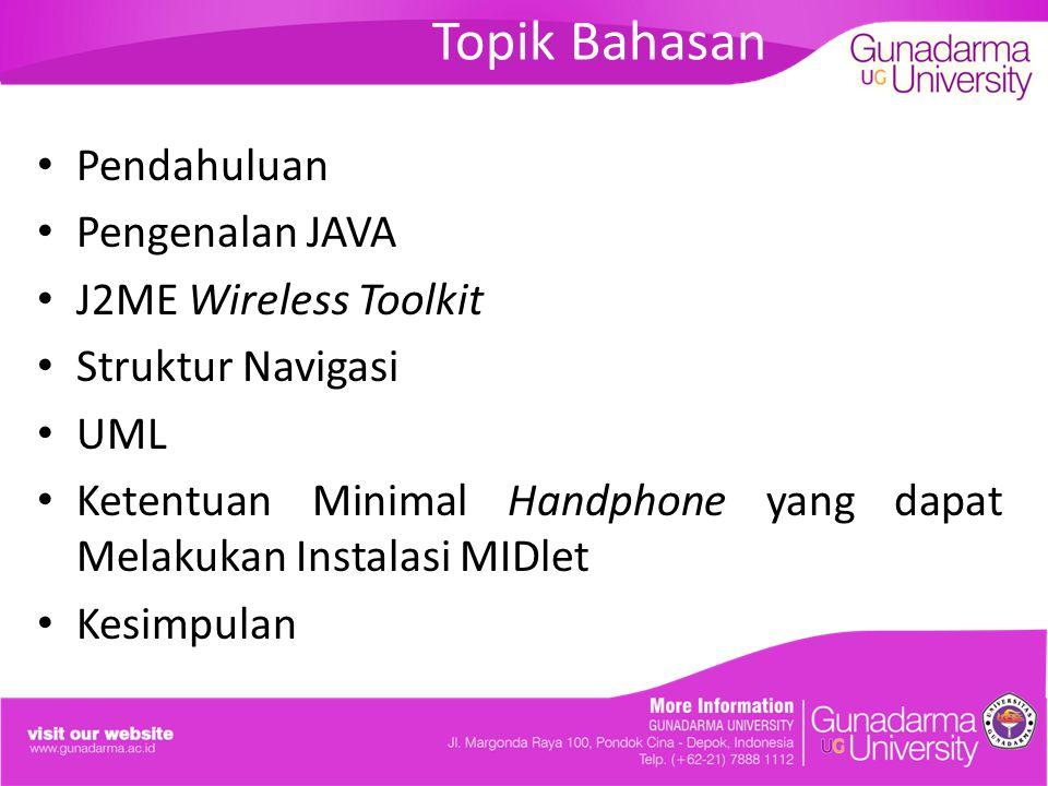 Topik Bahasan Pendahuluan Pengenalan JAVA J2ME Wireless Toolkit Struktur Navigasi UML Ketentuan Minimal Handphone yang dapat Melakukan Instalasi MIDle