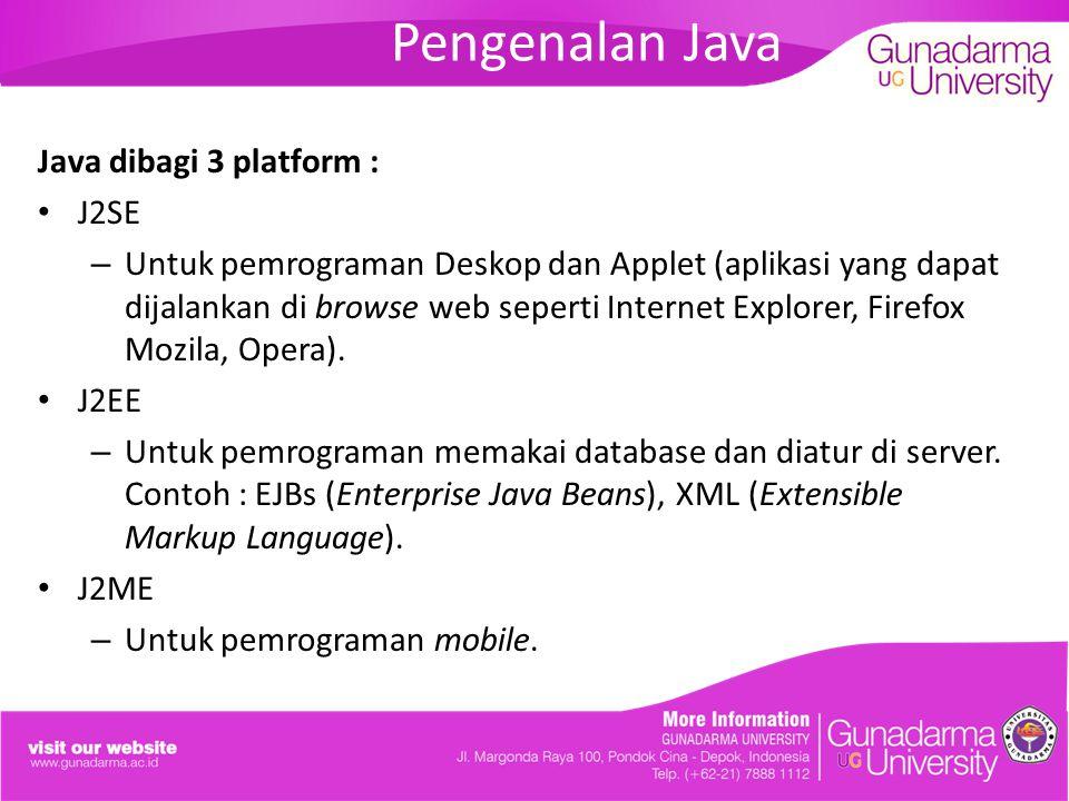 Pengenalan Java Java dibagi 3 platform : J2SE – Untuk pemrograman Deskop dan Applet (aplikasi yang dapat dijalankan di browse web seperti Internet Explorer, Firefox Mozila, Opera).