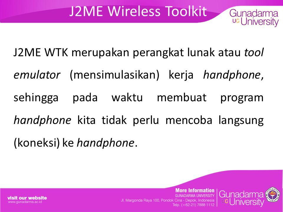 J2ME Wireless Toolkit J2ME WTK merupakan perangkat lunak atau tool emulator (mensimulasikan) kerja handphone, sehingga pada waktu membuat program hand