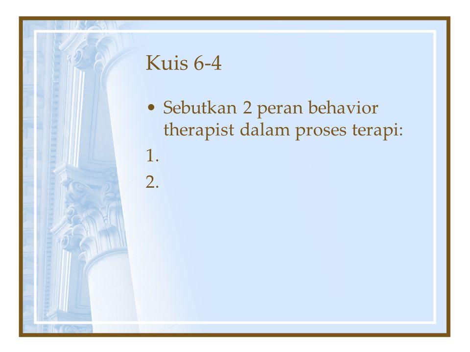 Kuis 6-4 Sebutkan 2 peran behavior therapist dalam proses terapi: 1. 2.