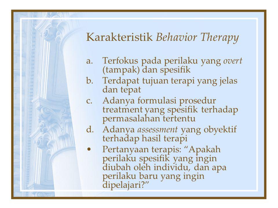 Karakteristik Behavior Therapy a.Terfokus pada perilaku yang overt (tampak) dan spesifik b.Terdapat tujuan terapi yang jelas dan tepat c.Adanya formul