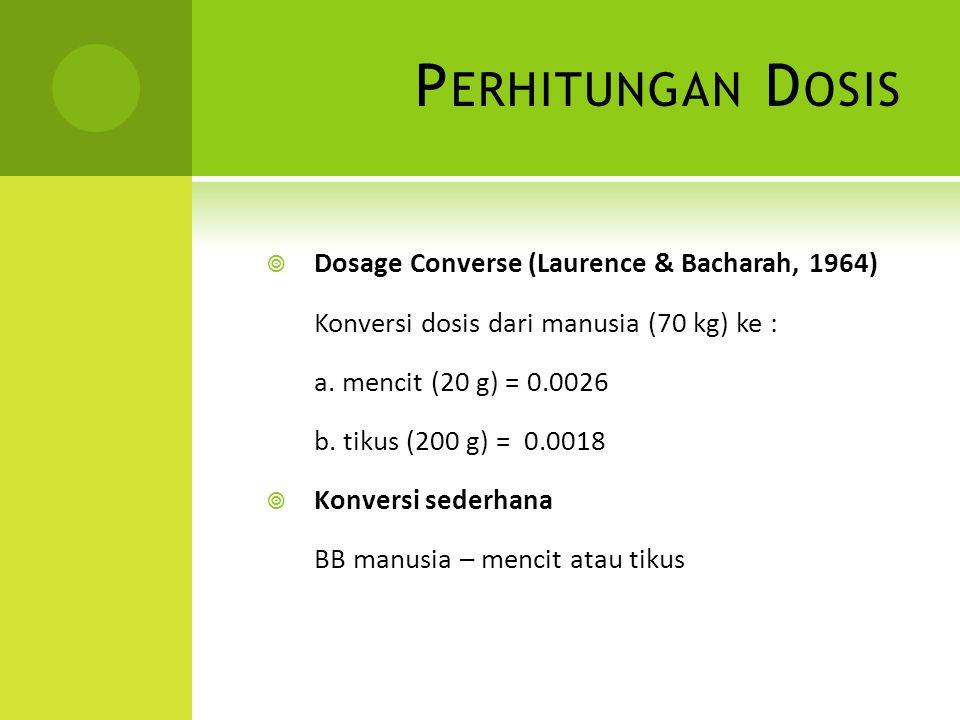 P ERHITUNGAN D OSIS  Dosage Converse (Laurence & Bacharah, 1964) Konversi dosis dari manusia (70 kg) ke : a. mencit (20 g) = 0.0026 b. tikus (200 g)
