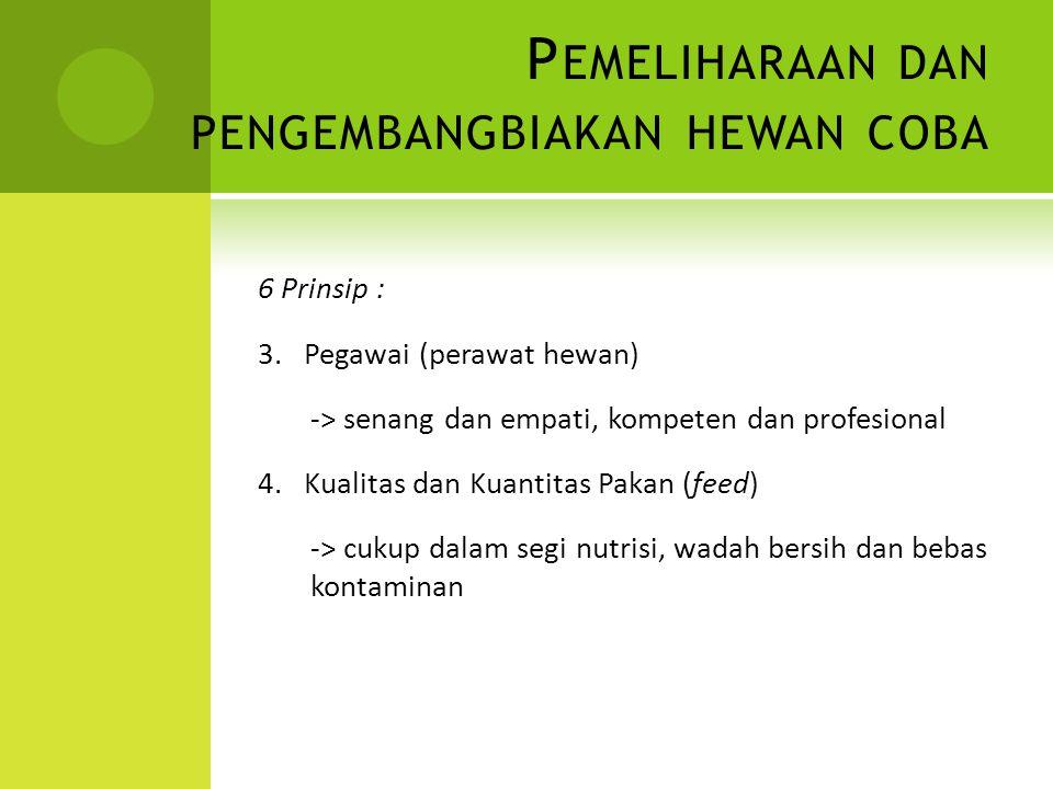 P EMELIHARAAN DAN PENGEMBANGBIAKAN HEWAN COBA 6 Prinsip : 3. Pegawai (perawat hewan) -> senang dan empati, kompeten dan profesional 4. Kualitas dan Ku