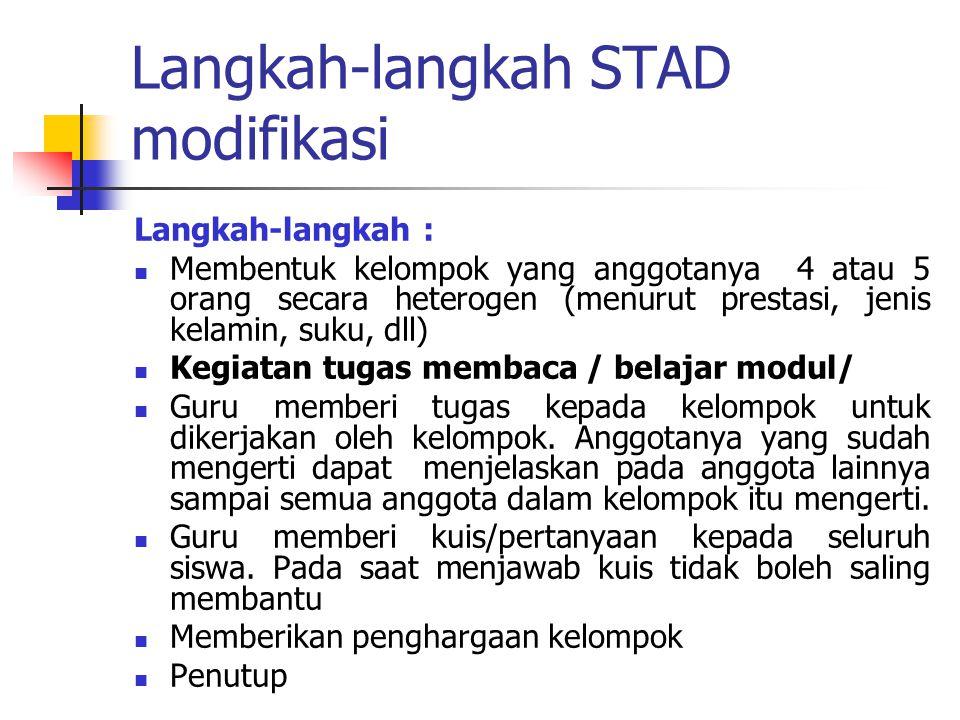 Langkah-langkah STAD modifikasi Langkah-langkah : Membentuk kelompok yang anggotanya 4 atau 5 orang secara heterogen (menurut prestasi, jenis kelamin,