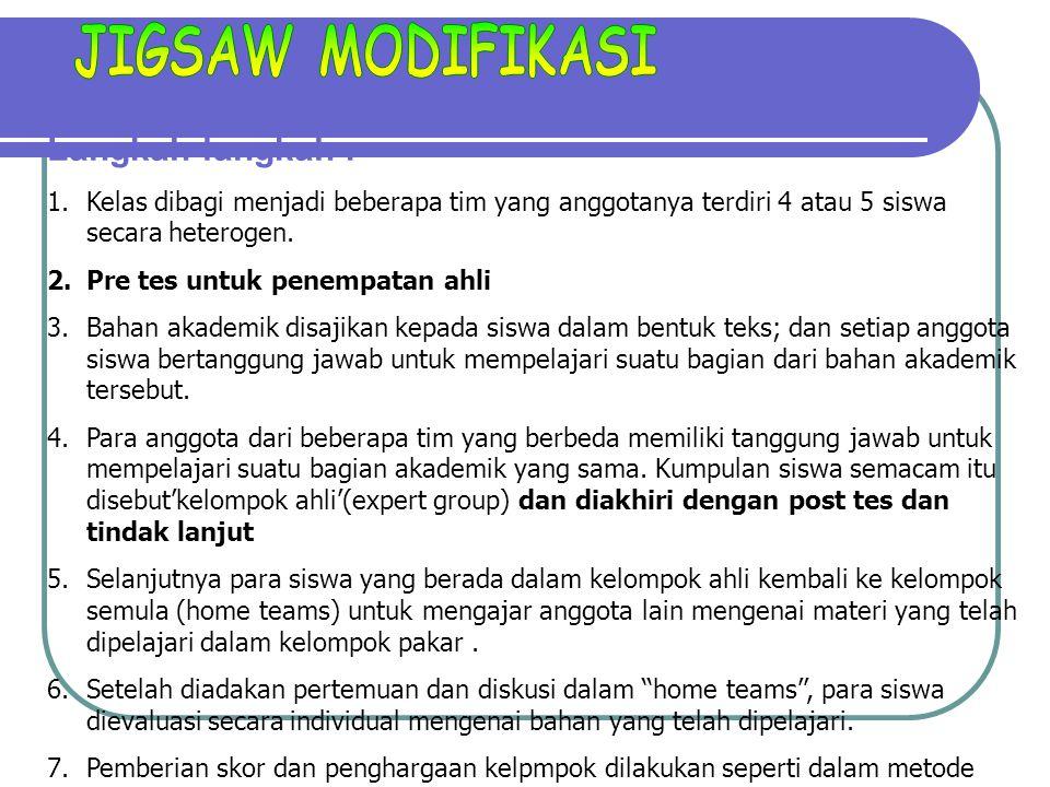 Langkah-langkah : 1.Kelas dibagi menjadi beberapa tim yang anggotanya terdiri 4 atau 5 siswa secara heterogen. 2.Pre tes untuk penempatan ahli 3.Bahan