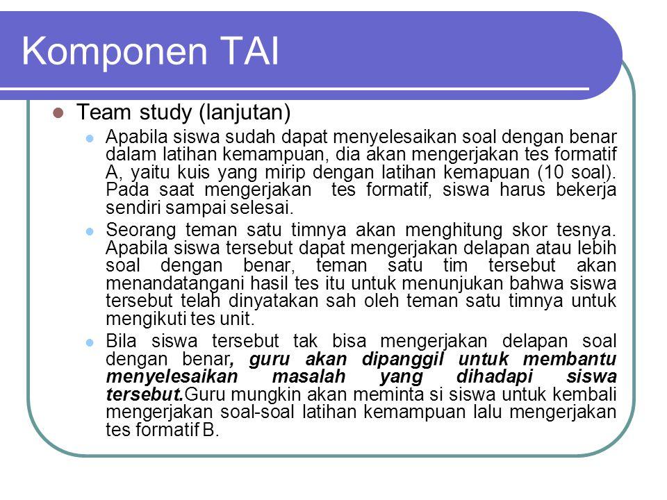 Komponen TAI Team study (lanjutan) Apabila siswa sudah dapat menyelesaikan soal dengan benar dalam latihan kemampuan, dia akan mengerjakan tes formati