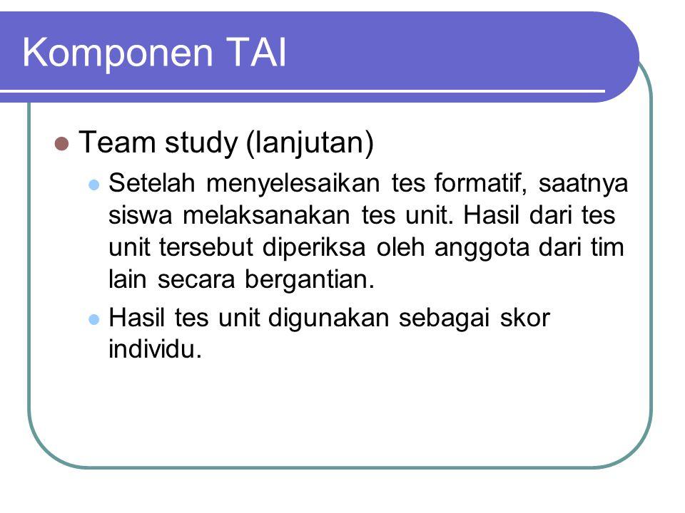 Komponen TAI Team study (lanjutan) Setelah menyelesaikan tes formatif, saatnya siswa melaksanakan tes unit. Hasil dari tes unit tersebut diperiksa ole